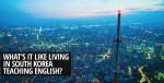 What's it Like Living in South Korea Teaching English?