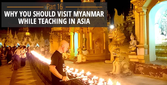 Why you should visit Myanmar while teaching in Asia
