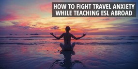 How to Fight Travel Anxiety While Teaching ESL Abroad