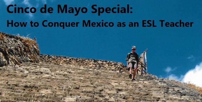 Cinco de Mayo Special: How to conquer Mexico as an ESL Teacher