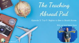 Top 5 Sights to See in South Korea – The Teaching Abroad Pod (Episode 5)